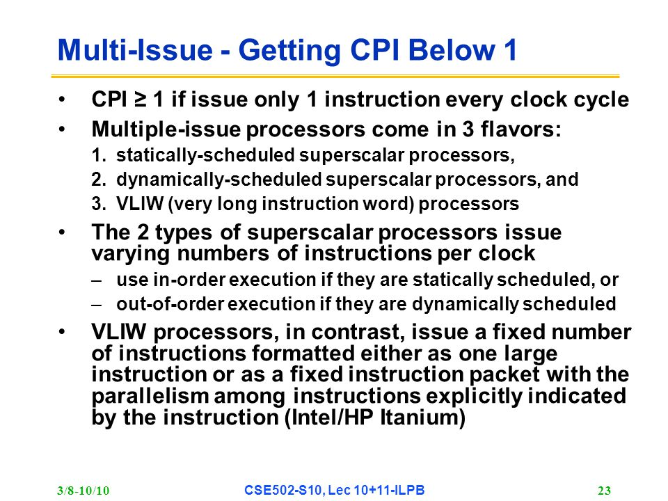 3/8-10/10 CSE502-S10, Lec 10+11-ILPB 23 Multi-Issue - Getting CPI Below 1 CPI ≥ 1 if issue only 1 instruction every clock cycle Multiple-issue processors come in 3 flavors: 1.statically-scheduled superscalar processors, 2.dynamically-scheduled superscalar processors, and 3.VLIW (very long instruction word) processors The 2 types of superscalar processors issue varying numbers of instructions per clock –use in-order execution if they are statically scheduled, or –out-of-order execution if they are dynamically scheduled VLIW processors, in contrast, issue a fixed number of instructions formatted either as one large instruction or as a fixed instruction packet with the parallelism among instructions explicitly indicated by the instruction (Intel/HP Itanium)