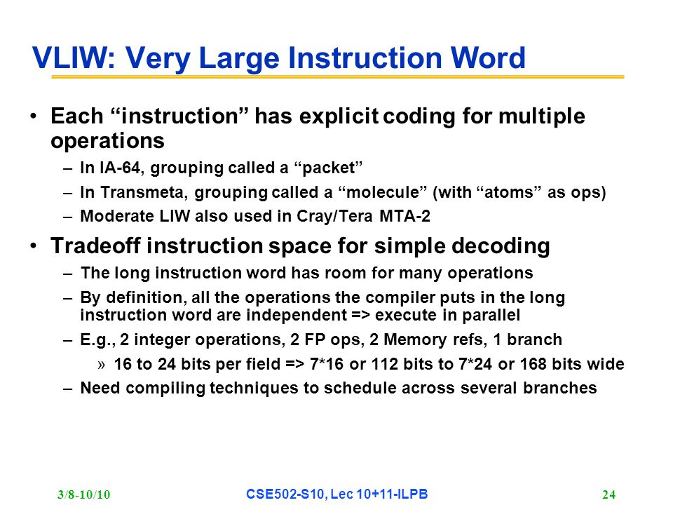 3/8-10/10 CSE502-S10, Lec 10+11-ILPB 24 VLIW: Very Large Instruction Word Each instruction has explicit coding for multiple operations –In IA-64, grouping called a packet –In Transmeta, grouping called a molecule (with atoms as ops) –Moderate LIW also used in Cray/Tera MTA-2 Tradeoff instruction space for simple decoding –The long instruction word has room for many operations –By definition, all the operations the compiler puts in the long instruction word are independent => execute in parallel –E.g., 2 integer operations, 2 FP ops, 2 Memory refs, 1 branch »16 to 24 bits per field => 7*16 or 112 bits to 7*24 or 168 bits wide –Need compiling techniques to schedule across several branches