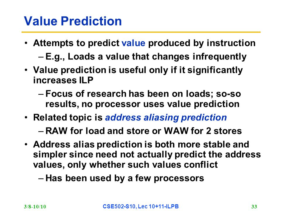 3/8-10/10 CSE502-S10, Lec 10+11-ILPB 33 Value Prediction Attempts to predict value produced by instruction –E.g., Loads a value that changes infrequently Value prediction is useful only if it significantly increases ILP –Focus of research has been on loads; so-so results, no processor uses value prediction Related topic is address aliasing prediction –RAW for load and store or WAW for 2 stores Address alias prediction is both more stable and simpler since need not actually predict the address values, only whether such values conflict –Has been used by a few processors