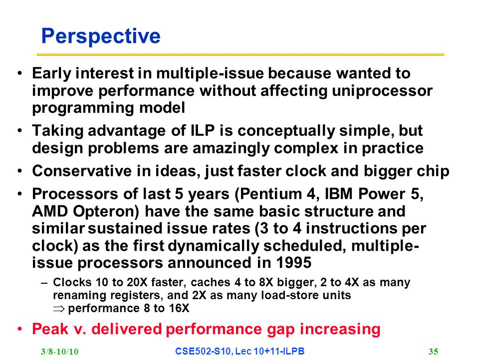 3/8-10/10 CSE502-S10, Lec 10+11-ILPB 35 Perspective Early interest in multiple-issue because wanted to improve performance without affecting uniprocessor programming model Taking advantage of ILP is conceptually simple, but design problems are amazingly complex in practice Conservative in ideas, just faster clock and bigger chip Processors of last 5 years (Pentium 4, IBM Power 5, AMD Opteron) have the same basic structure and similar sustained issue rates (3 to 4 instructions per clock) as the first dynamically scheduled, multiple- issue processors announced in 1995 –Clocks 10 to 20X faster, caches 4 to 8X bigger, 2 to 4X as many renaming registers, and 2X as many load-store units  performance 8 to 16X Peak v.