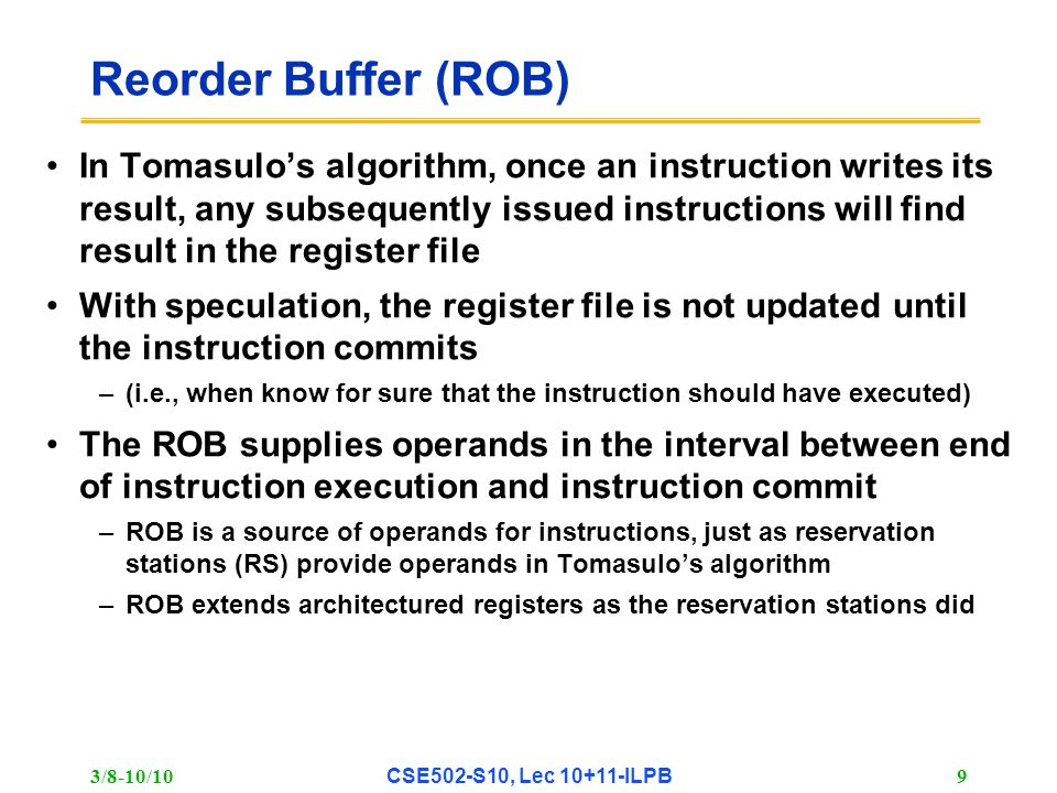 3/8-10/10 CSE502-S10, Lec 10+11-ILPB 9 Reorder Buffer (ROB) In Tomasulo's algorithm, once an instruction writes its result, any subsequently issued instructions will find result in the register file With speculation, the register file is not updated until the instruction commits –(i.e., when know for sure that the instruction should have executed) The ROB supplies operands in the interval between end of instruction execution and instruction commit –ROB is a source of operands for instructions, just as reservation stations (RS) provide operands in Tomasulo's algorithm –ROB extends architectured registers as the reservation stations did