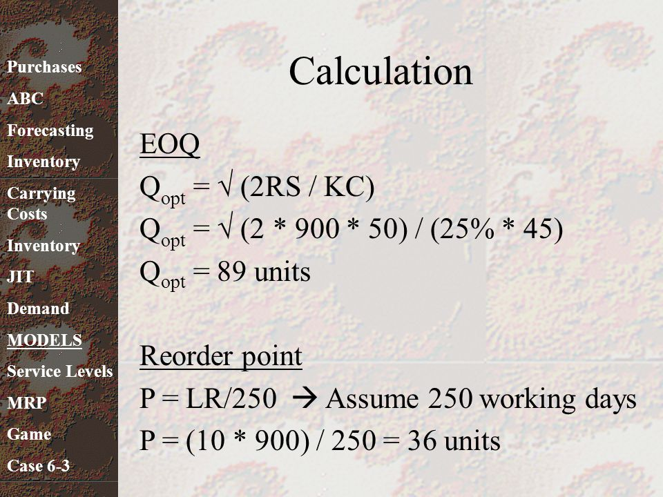 Calculation EOQ Q opt = √ (2RS / KC) Q opt = √ (2 * 900 * 50) / (25% * 45) Q opt = 89 units Reorder point P = LR/250  Assume 250 working days P = (10