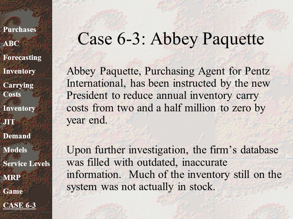 Case 6-3: Abbey Paquette Abbey Paquette, Purchasing Agent for Pentz International, has been instructed by the new President to reduce annual inventory