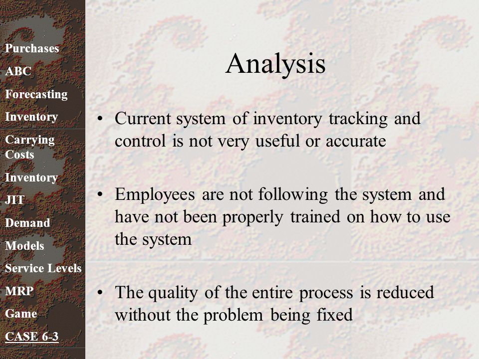 Analysis Current system of inventory tracking and control is not very useful or accurate Employees are not following the system and have not been prop