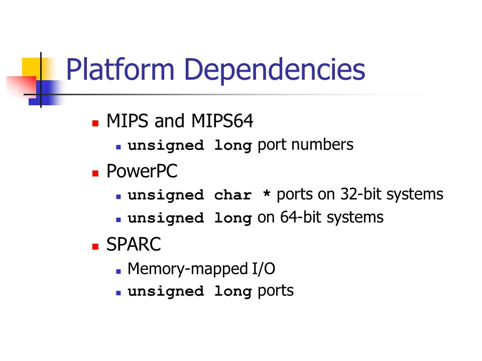 Platform Dependencies MIPS and MIPS64 unsigned long port numbers PowerPC unsigned char * ports on 32-bit systems unsigned long on 64-bit systems SPARC Memory-mapped I/O unsigned long ports
