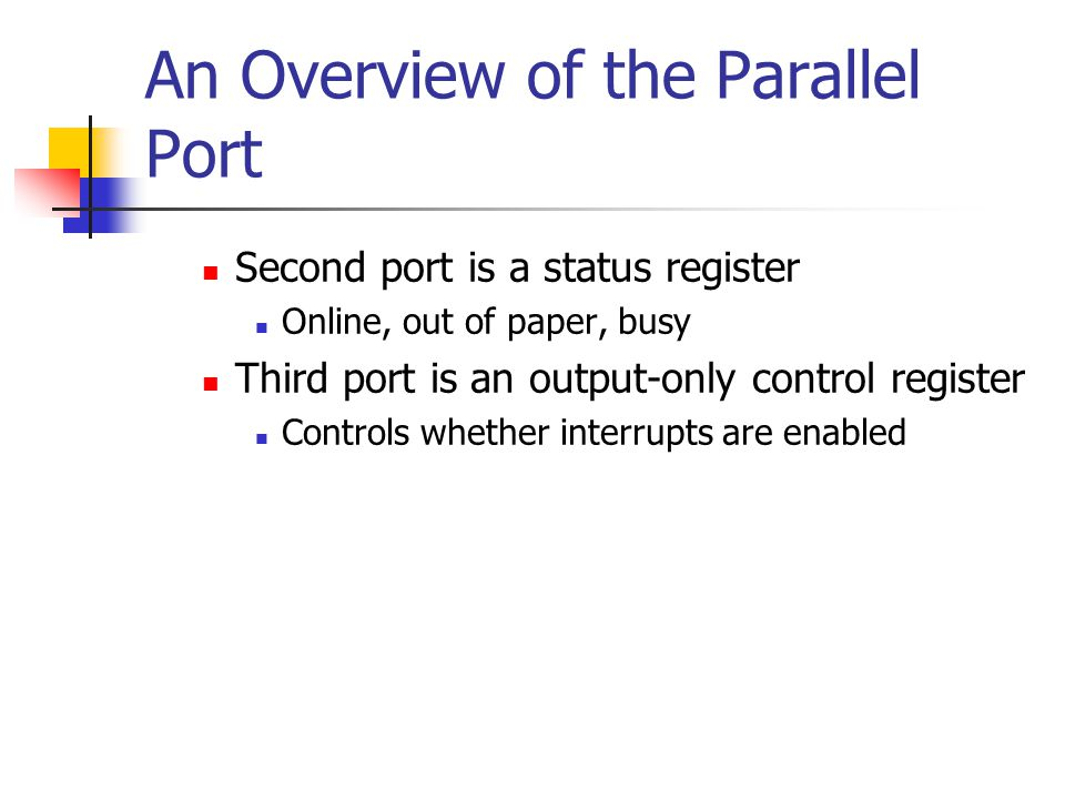 An Overview of the Parallel Port Second port is a status register Online, out of paper, busy Third port is an output-only control register Controls whether interrupts are enabled