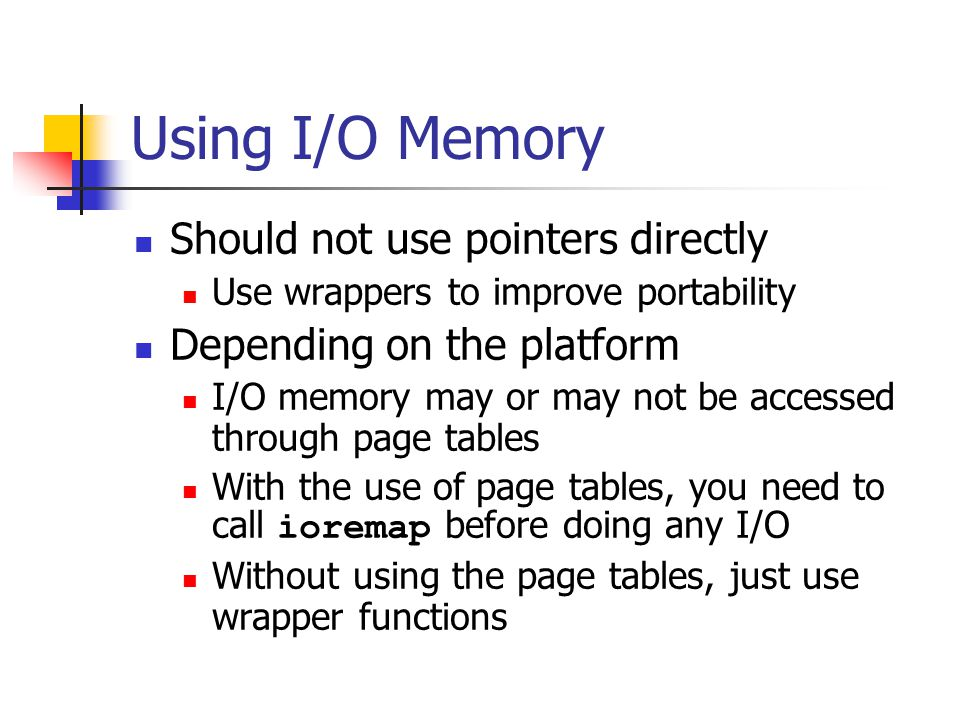Using I/O Memory Should not use pointers directly Use wrappers to improve portability Depending on the platform I/O memory may or may not be accessed through page tables With the use of page tables, you need to call ioremap before doing any I/O Without using the page tables, just use wrapper functions