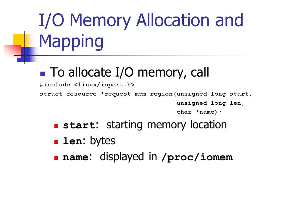 I/O Memory Allocation and Mapping To allocate I/O memory, call #include struct resource *request_mem_region(unsigned long start, unsigned long len, char *name); start : starting memory location len : bytes name : displayed in /proc/iomem
