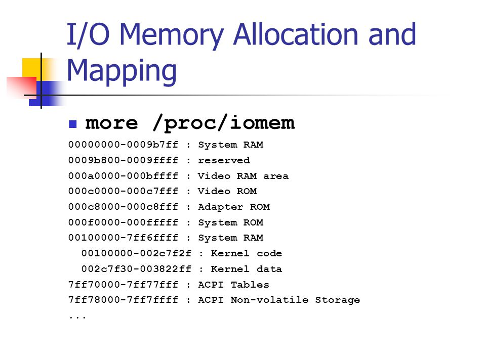 I/O Memory Allocation and Mapping more /proc/iomem 00000000-0009b7ff : System RAM 0009b800-0009ffff : reserved 000a0000-000bffff : Video RAM area 000c0000-000c7fff : Video ROM 000c8000-000c8fff : Adapter ROM 000f0000-000fffff : System ROM 00100000-7ff6ffff : System RAM 00100000-002c7f2f : Kernel code 002c7f30-003822ff : Kernel data 7ff70000-7ff77fff : ACPI Tables 7ff78000-7ff7ffff : ACPI Non-volatile Storage...