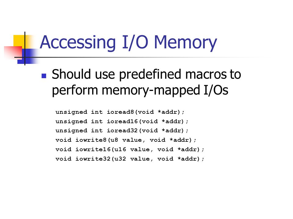 Accessing I/O Memory Should use predefined macros to perform memory-mapped I/Os unsigned int ioread8(void *addr); unsigned int ioread16(void *addr); unsigned int ioread32(void *addr); void iowrite8(u8 value, void *addr); void iowrite16(u16 value, void *addr); void iowrite32(u32 value, void *addr);