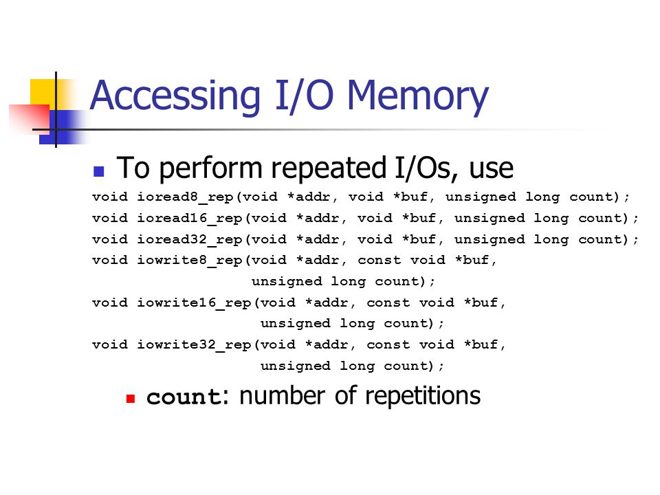 Accessing I/O Memory To perform repeated I/Os, use void ioread8_rep(void *addr, void *buf, unsigned long count); void ioread16_rep(void *addr, void *buf, unsigned long count); void ioread32_rep(void *addr, void *buf, unsigned long count); void iowrite8_rep(void *addr, const void *buf, unsigned long count); void iowrite16_rep(void *addr, const void *buf, unsigned long count); void iowrite32_rep(void *addr, const void *buf, unsigned long count); count : number of repetitions
