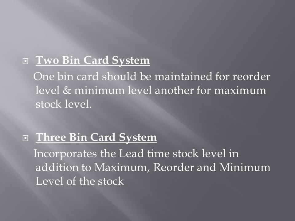  Two Bin Card System One bin card should be maintained for reorder level & minimum level another for maximum stock level.  Three Bin Card System Inc
