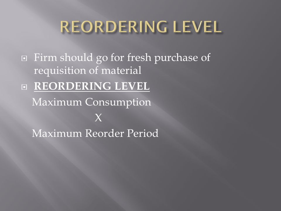  Firm should go for fresh purchase of requisition of material  REORDERING LEVEL Maximum Consumption X Maximum Reorder Period