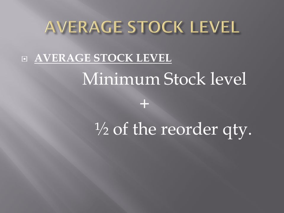  AVERAGE STOCK LEVEL Minimum Stock level + ½ of the reorder qty.