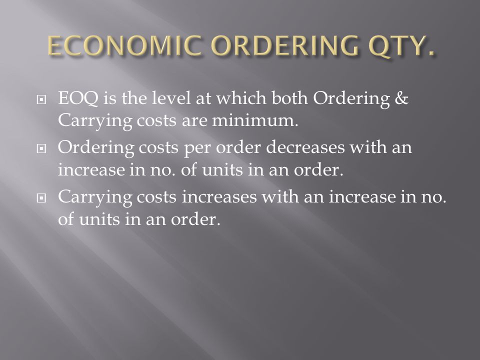  EOQ is the level at which both Ordering & Carrying costs are minimum.  Ordering costs per order decreases with an increase in no. of units in an or