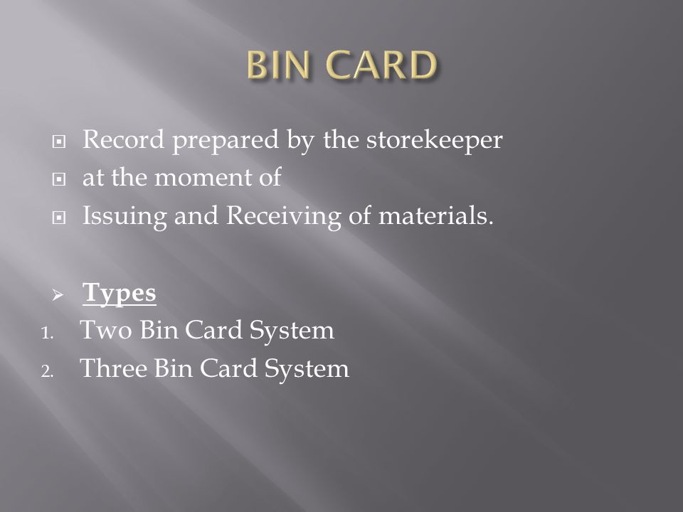  Record prepared by the storekeeper  at the moment of  Issuing and Receiving of materials.  Types 1. Two Bin Card System 2. Three Bin Card System