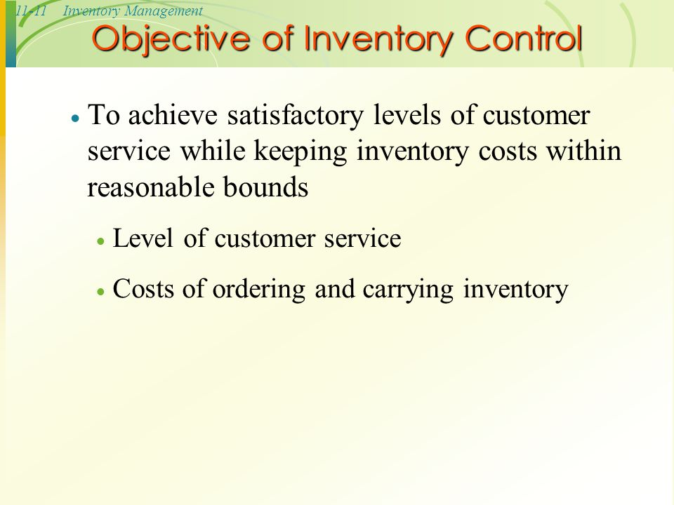 11-11Inventory Management Objective of Inventory Control  To achieve satisfactory levels of customer service while keeping inventory costs within rea