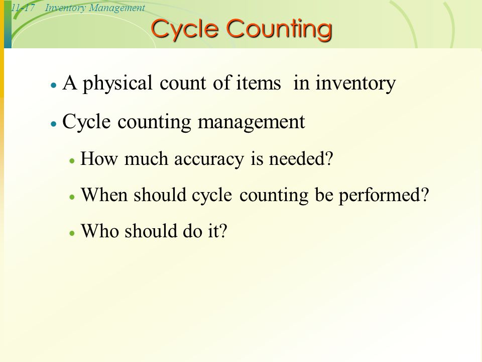 11-17Inventory Management Cycle Counting  A physical count of items in inventory  Cycle counting management  How much accuracy is needed?  When sh