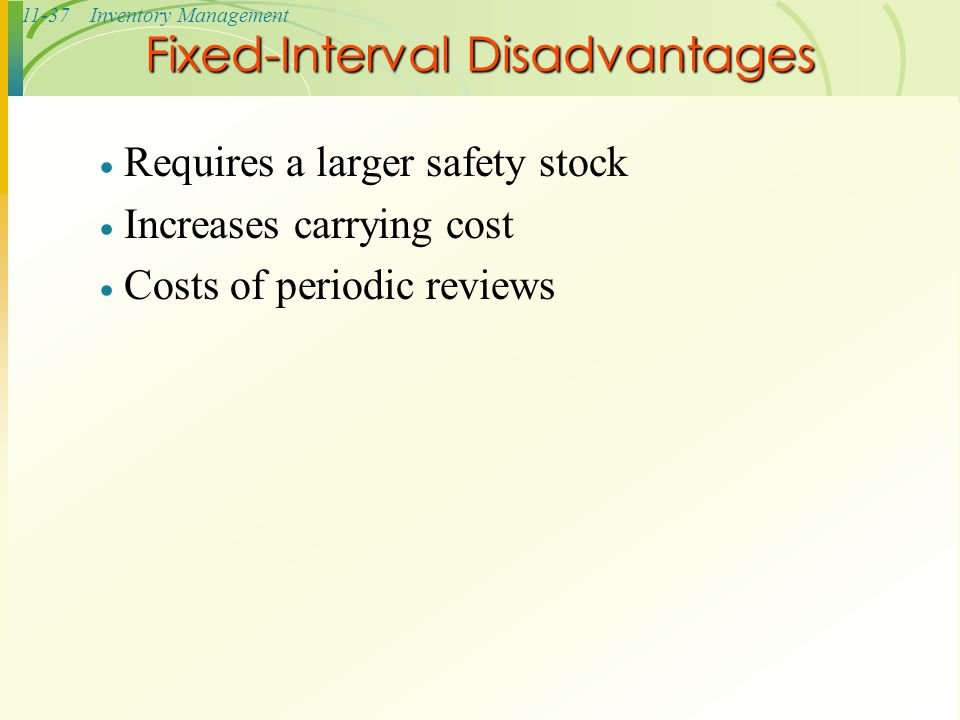 11-37Inventory Management  Requires a larger safety stock  Increases carrying cost  Costs of periodic reviews Fixed-Interval Disadvantages