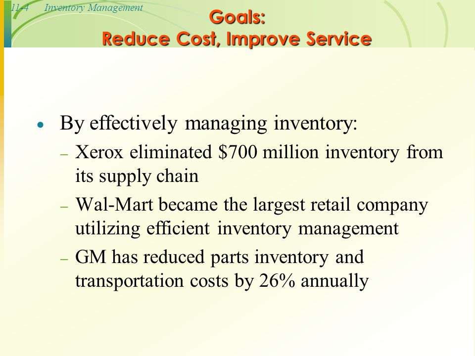 11-4Inventory Management Goals: Reduce Cost, Improve Service  By effectively managing inventory: – Xerox eliminated $700 million inventory from its s