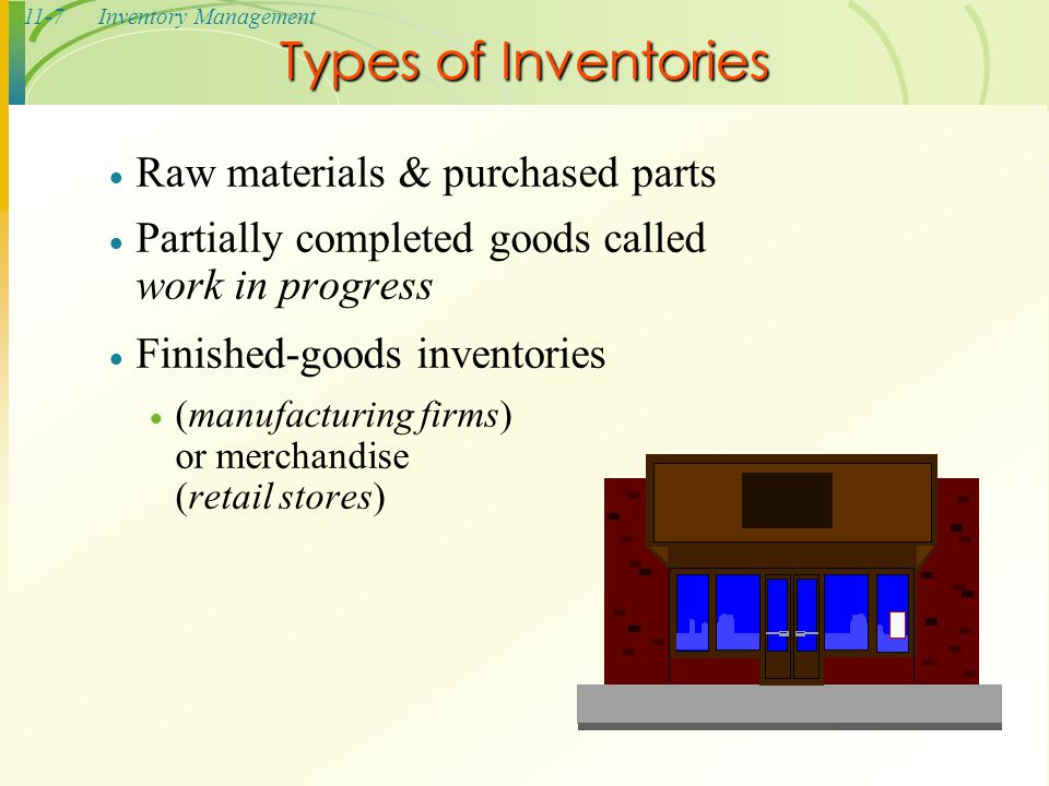 11-7Inventory Management Types of Inventories  Raw materials & purchased parts  Partially completed goods called work in progress  Finished-goods i