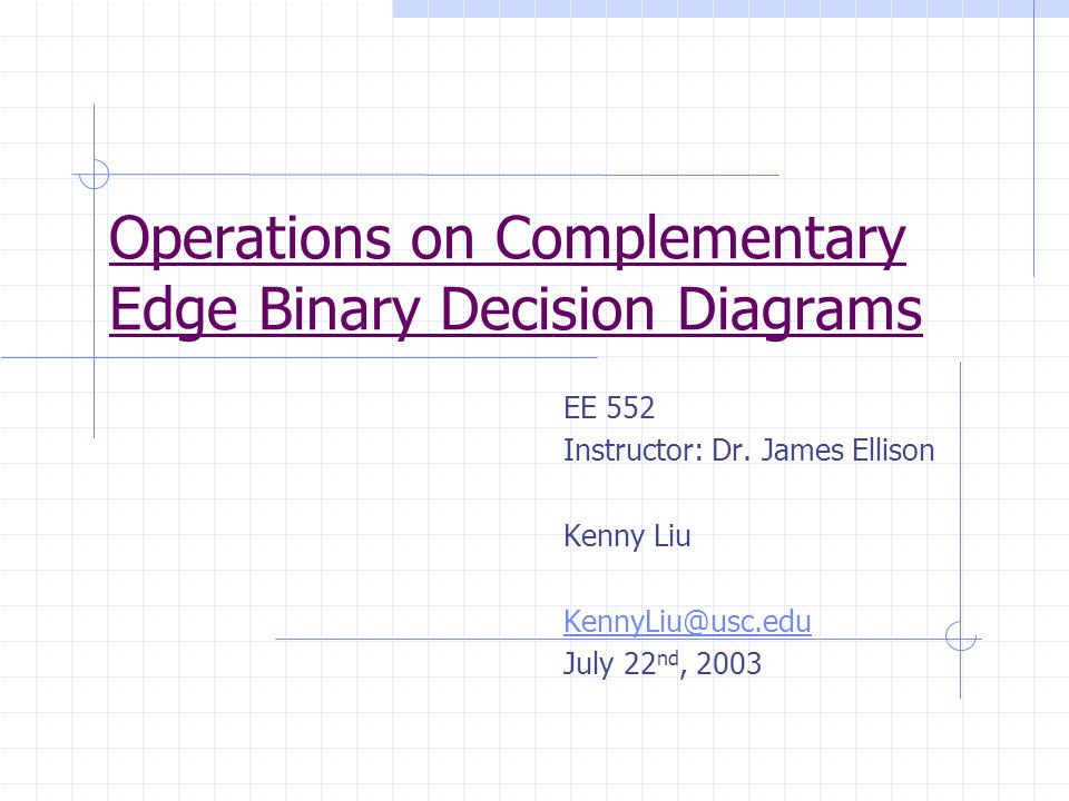 Operations on Complementary Edge Binary Decision Diagrams EE 552 Instructor: Dr. James Ellison Kenny Liu KennyLiu@usc.edu July 22 nd, 2003