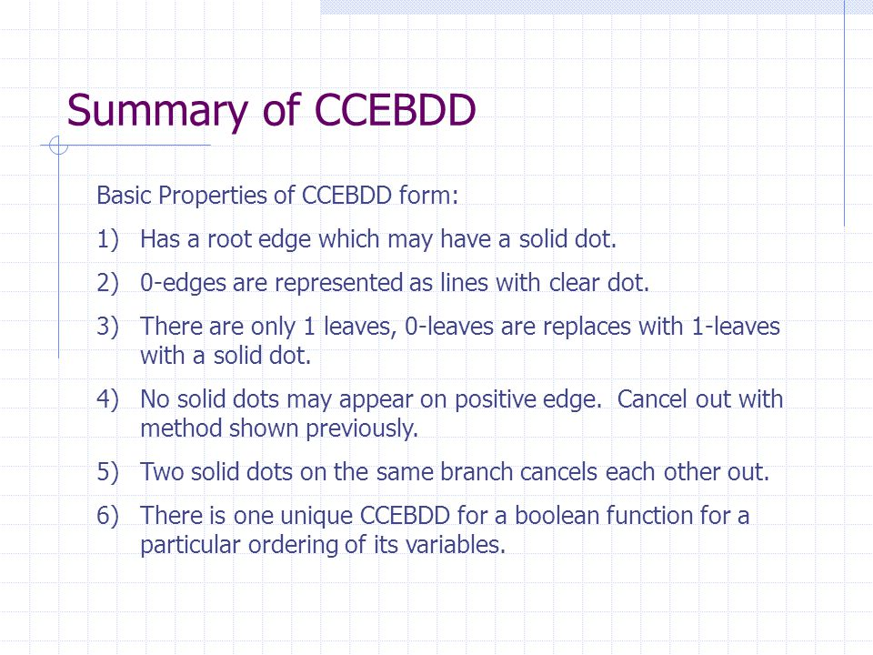 Summary of CCEBDD Basic Properties of CCEBDD form: 1)Has a root edge which may have a solid dot. 2)0-edges are represented as lines with clear dot. 3)
