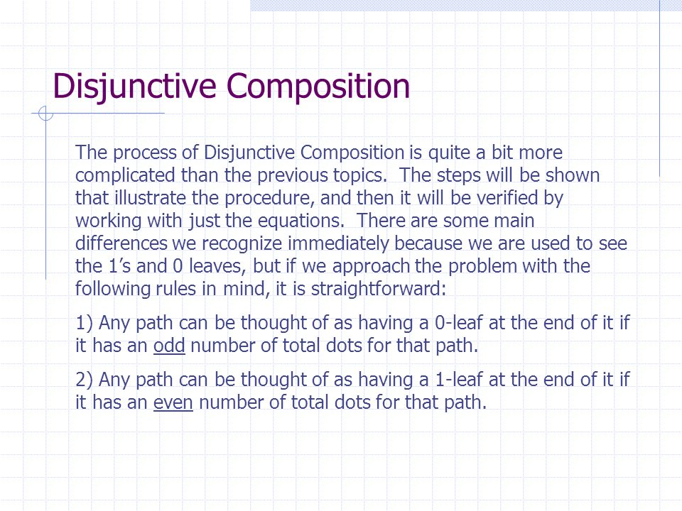 Disjunctive Composition The process of Disjunctive Composition is quite a bit more complicated than the previous topics. The steps will be shown that
