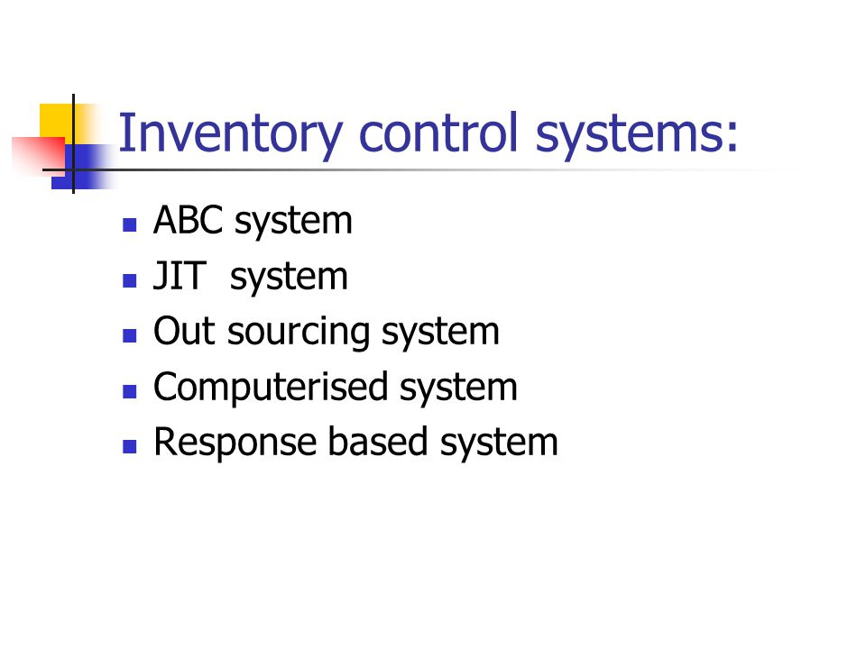 Inventory control systems: ABC system JIT system Out sourcing system Computerised system Response based system