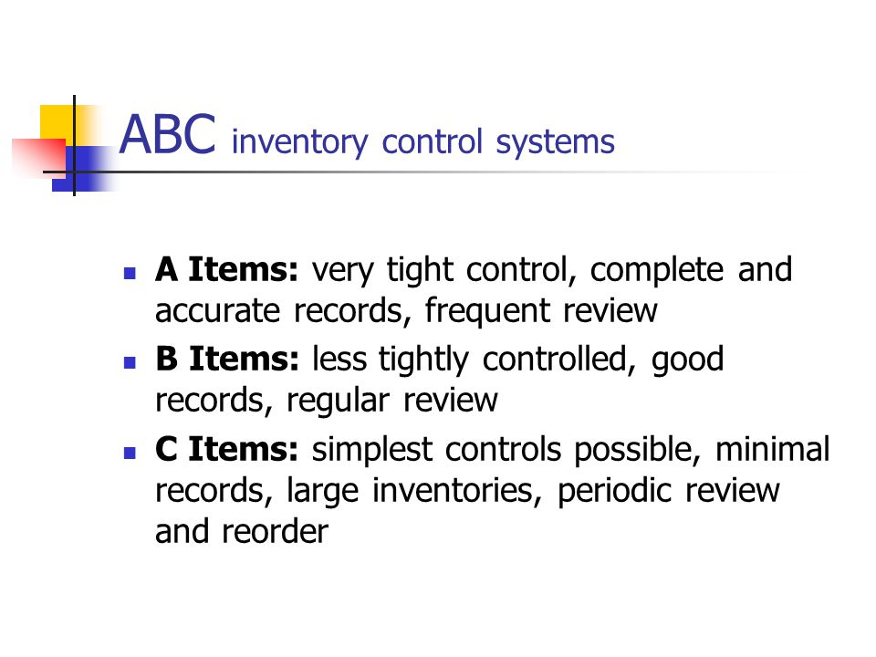 A Items: very tight control, complete and accurate records, frequent review B Items: less tightly controlled, good records, regular review C Items: simplest controls possible, minimal records, large inventories, periodic review and reorder ABC inventory control systems