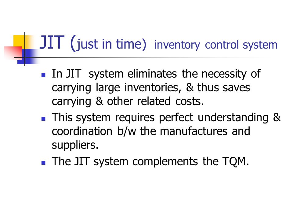 JIT ( just in time) inventory control system In JIT system eliminates the necessity of carrying large inventories, & thus saves carrying & other related costs.