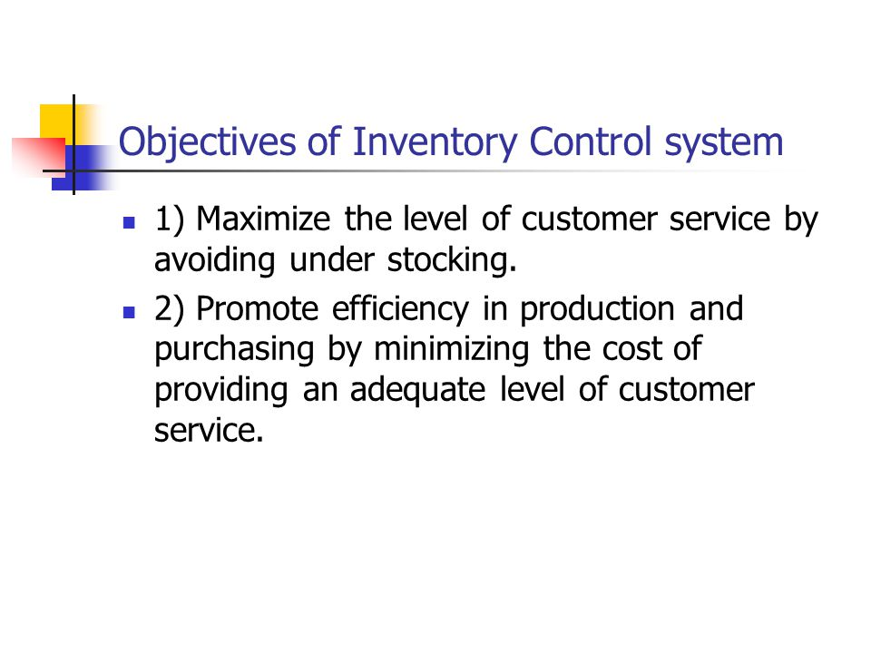 Objectives of Inventory Control system 1) Maximize the level of customer service by avoiding under stocking.
