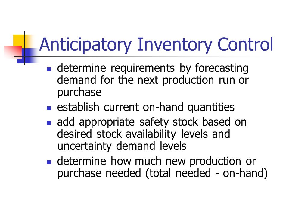 determine requirements by forecasting demand for the next production run or purchase establish current on-hand quantities add appropriate safety stock based on desired stock availability levels and uncertainty demand levels determine how much new production or purchase needed (total needed - on-hand) Anticipatory Inventory Control