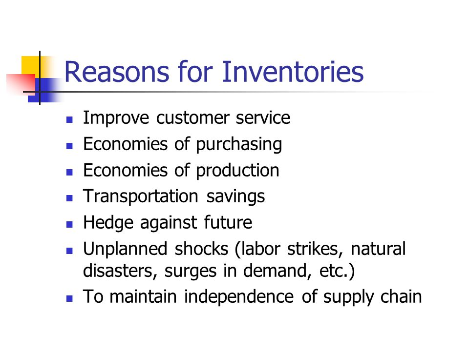 Reasons for Inventories Improve customer service Economies of purchasing Economies of production Transportation savings Hedge against future Unplanned shocks (labor strikes, natural disasters, surges in demand, etc.) To maintain independence of supply chain