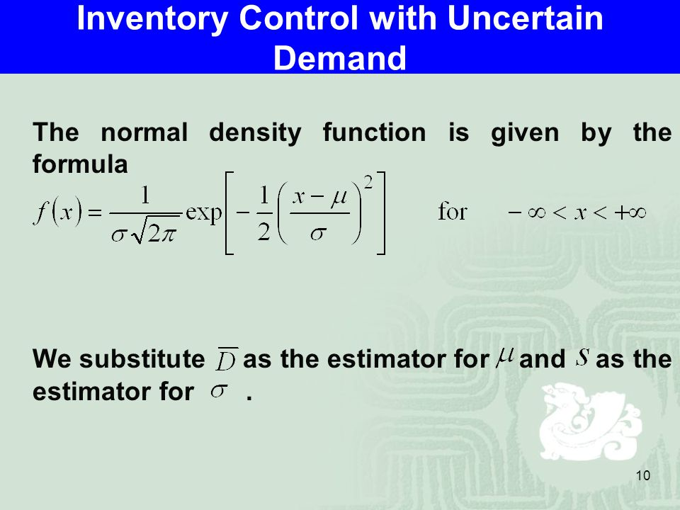 10 Inventory Control with Uncertain Demand The normal density function is given by the formula We substitute as the estimator for and as the estimator for.