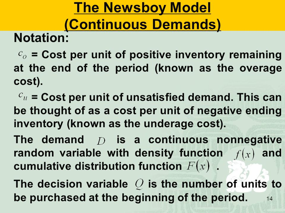 14 The Newsboy Model (Continuous Demands) Notation: = Cost per unit of positive inventory remaining at the end of the period (known as the overage cost).