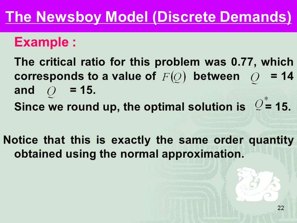 22 The Newsboy Model (Discrete Demands) Example : The critical ratio for this problem was 0.77, which corresponds to a value of between = 14 and = 15.