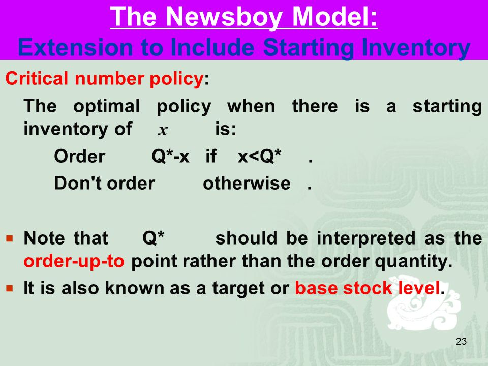 23 The Newsboy Model: Extension to Include Starting Inventory Critical number policy: The optimal policy when there is a starting inventory of x is: Order Q*-x if x<Q*.
