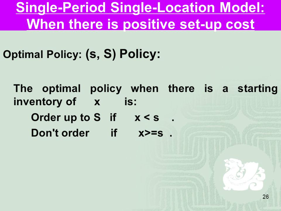 26 Single-Period Single-Location Model: When there is positive set-up cost Optimal Policy: (s, S) Policy: The optimal policy when there is a starting inventory of x is: Order up to S if x < s.