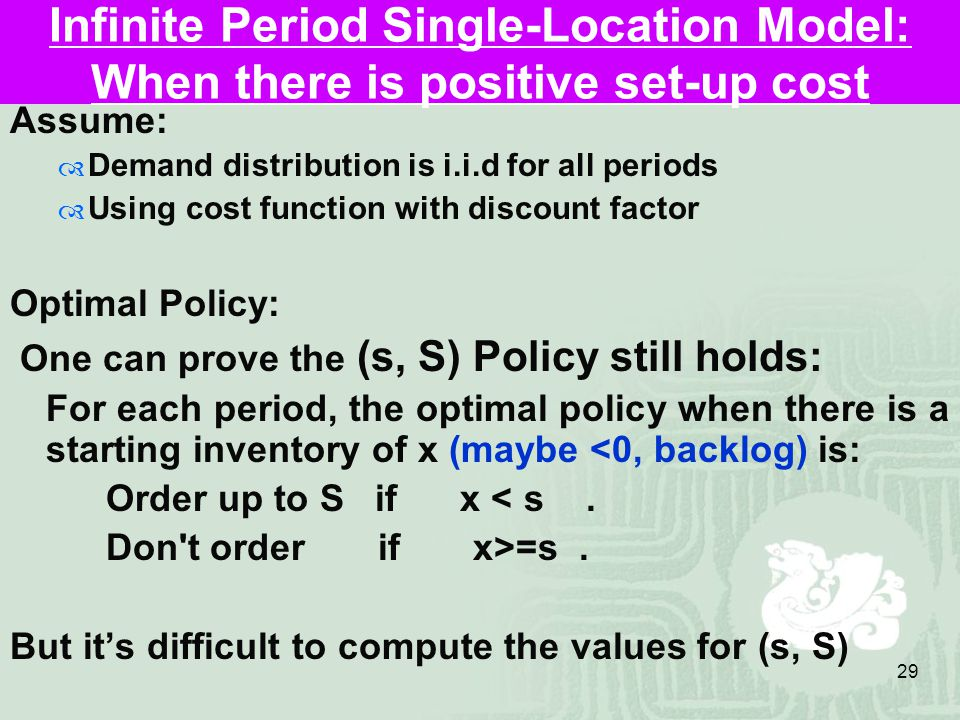 29 Infinite Period Single-Location Model: When there is positive set-up cost Assume:  Demand distribution is i.i.d for all periods  Using cost function with discount factor Optimal Policy: One can prove the (s, S) Policy still holds: For each period, the optimal policy when there is a starting inventory of x (maybe <0, backlog) is: Order up to S if x < s.