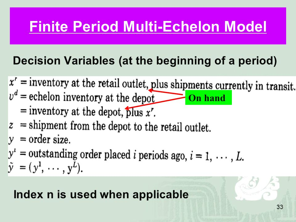 33 Finite Period Multi-Echelon Model Decision Variables (at the beginning of a period) Index n is used when applicable On hand
