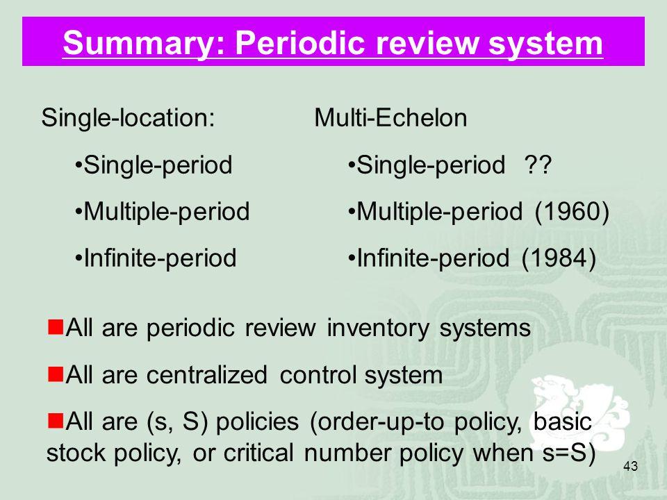 43 Summary: Periodic review system Single-location: Single-period Multiple-period Infinite-period Multi-Echelon Single-period .