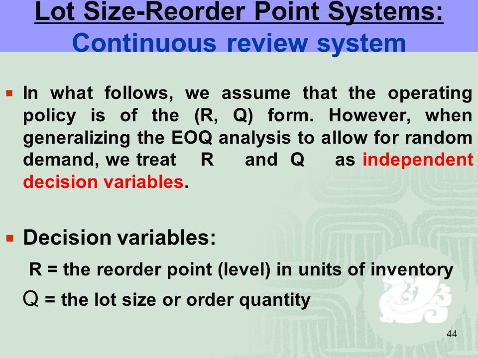 44 Lot Size-Reorder Point Systems: Continuous review system  In what follows, we assume that the operating policy is of the (R, Q) form.