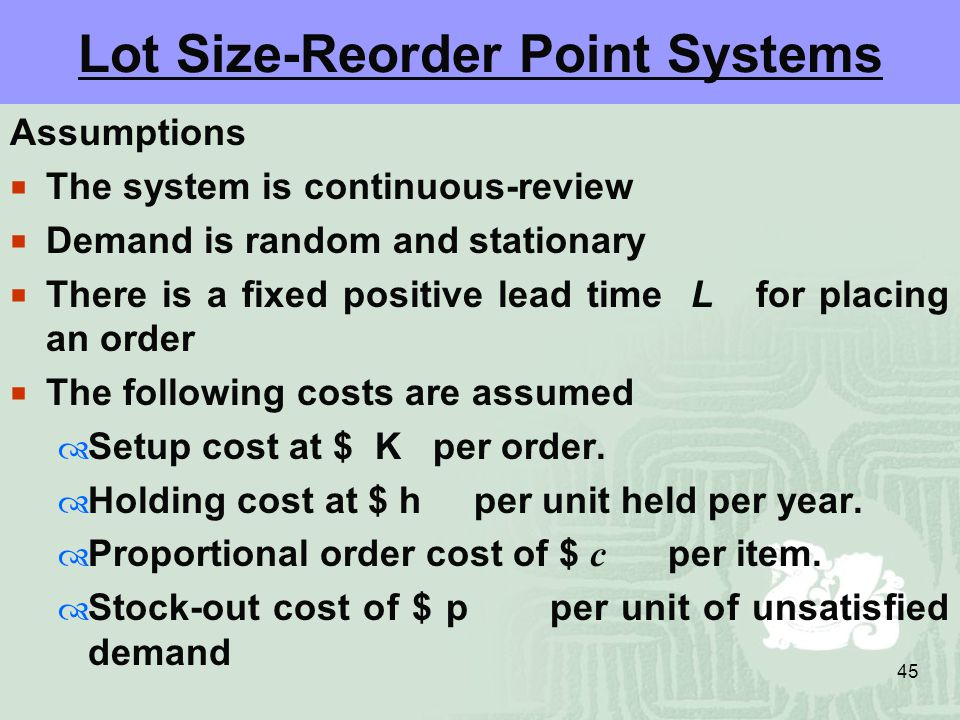 45 Lot Size-Reorder Point Systems Assumptions  The system is continuous-review  Demand is random and stationary  There is a fixed positive lead time L for placing an order  The following costs are assumed  Setup cost at $ K per order.