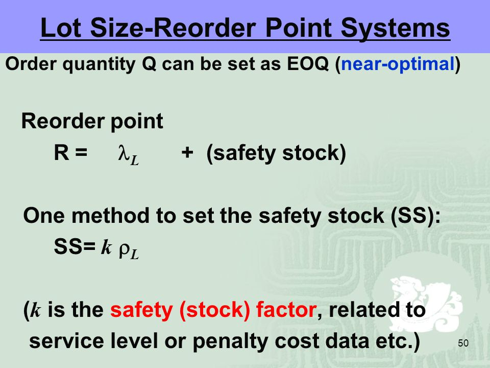 50 Lot Size-Reorder Point Systems Order quantity Q can be set as EOQ (near-optimal) Reorder point R = L + (safety stock) One method to set the safety stock (SS): SS= k  L ( k is the safety (stock) factor, related to service level or penalty cost data etc.)