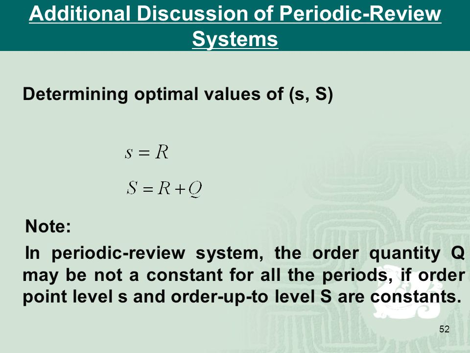 52 Additional Discussion of Periodic-Review Systems Determining optimal values of (s, S) Note: In periodic-review system, the order quantity Q may be not a constant for all the periods, if order point level s and order-up-to level S are constants.