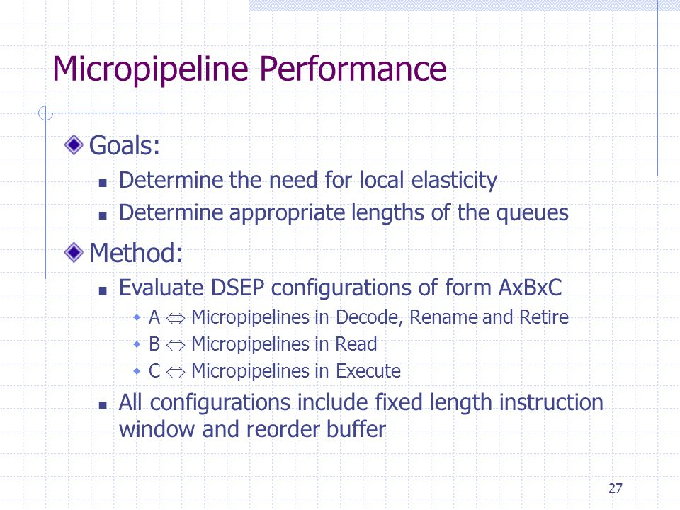 27 Micropipeline Performance Goals: Determine the need for local elasticity Determine appropriate lengths of the queues Method: Evaluate DSEP configurations of form AxBxC  A  Micropipelines in Decode, Rename and Retire  B  Micropipelines in Read  C  Micropipelines in Execute All configurations include fixed length instruction window and reorder buffer
