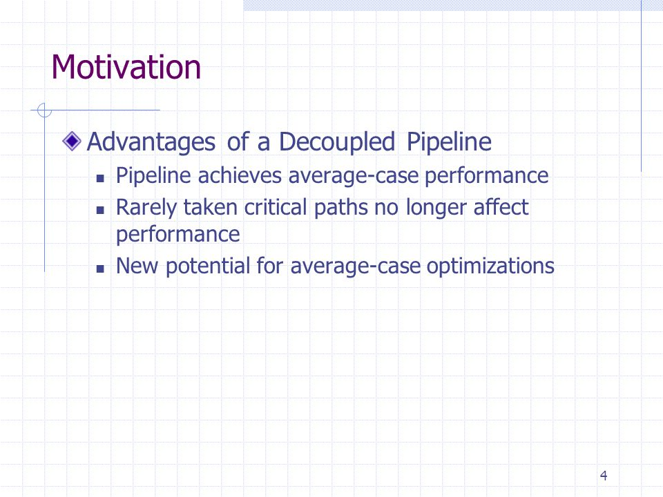 4 Motivation Advantages of a Decoupled Pipeline Pipeline achieves average-case performance Rarely taken critical paths no longer affect performance New potential for average-case optimizations