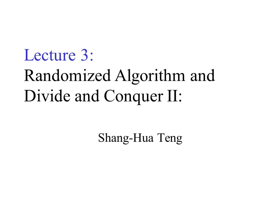 Lecture 3: Randomized Algorithm and Divide and Conquer II: Shang-Hua Teng