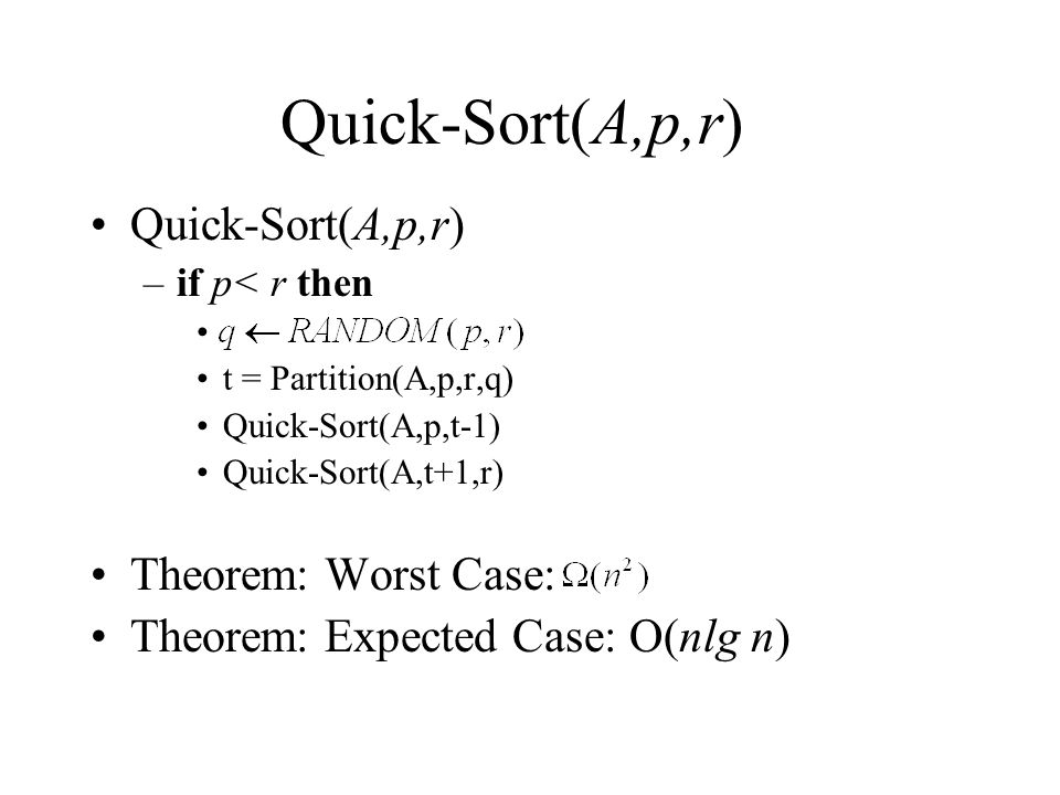 Quick-Sort(A,p,r) –if p< r then t = Partition(A,p,r,q) Quick-Sort(A,p,t-1) Quick-Sort(A,t+1,r) Theorem: Worst Case: Theorem: Expected Case: O(nlg n)